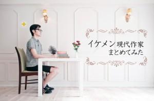 【天は二物を】イケメン現代作家をまとめてみた【与えた!】